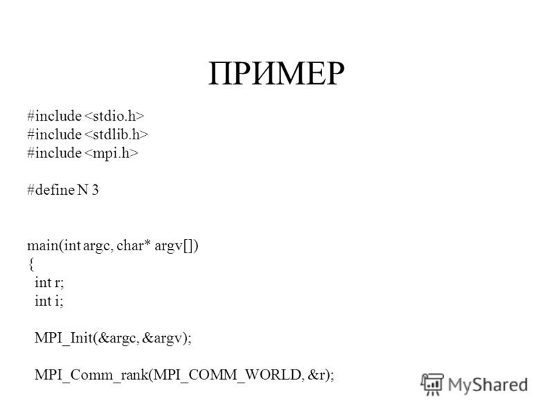ПРИМЕР #include #define N 3 main(int argc, char* argv[]) { int r; int i; MPI_Init(&argc, &argv); MPI_Comm_rank(MPI_COMM_WORLD, &r);