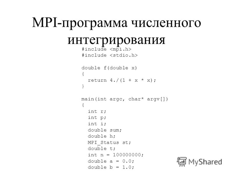 MPI-программа численного интегрирования #include double f(double x) { return 4./(1 + x * x); } main(int argc, char* argv[]) { int r; int p; int i; double sum; double h; MPI_Status st; double t; int n = 100000000; double a = 0.0; double b = 1.0;