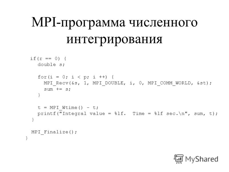 MPI-программа численного интегрирования if(r == 0) { double s; for(i = 0; i < p; i ++) { MPI_Recv(&s, 1, MPI_DOUBLE, i, 0, MPI_COMM_WORLD, &st); sum += s; } t = MPI_Wtime() - t; printf(
