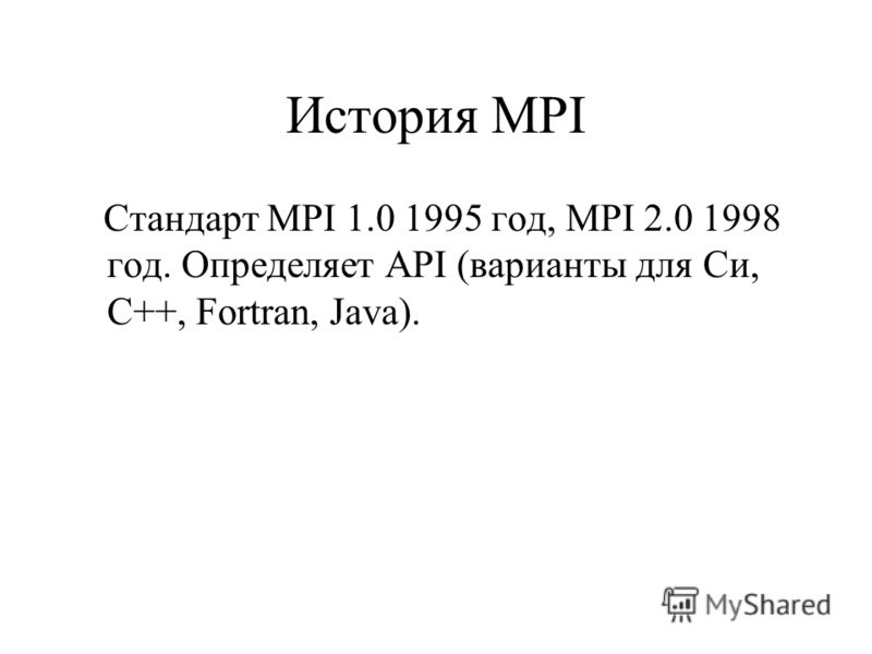 История MPI Стандарт MPI 1.0 1995 год, MPI 2.0 1998 год. Определяет API (варианты для Си, C++, Fortran, Java).