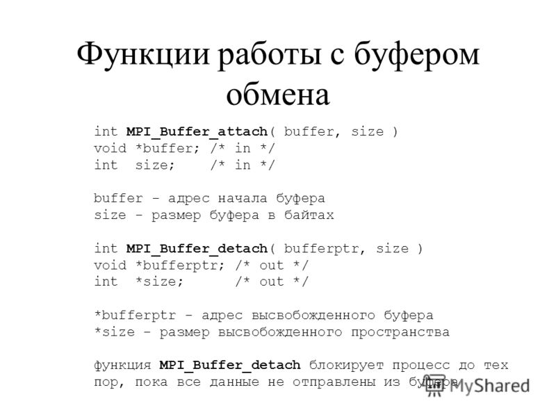 Функции работы с буфером обмена int MPI_Buffer_attach( buffer, size ) void *buffer; /* in */ int size; /* in */ buffer - адрес начала буфера size - размер буфера в байтах int MPI_Buffer_detach( bufferptr, size ) void *bufferptr; /* out */ int *size;
