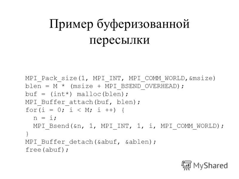 MPI_Pack_size(1, MPI_INT, MPI_COMM_WORLD,&msize) blen = M * (msize + MPI_BSEND_OVERHEAD); buf = (int*) malloc(blen); MPI_Buffer_attach(buf, blen); for(i = 0; i < M; i ++) { n = i; MPI_Bsend(&n, 1, MPI_INT, 1, i, MPI_COMM_WORLD); } MPI_Buffer_detach(&