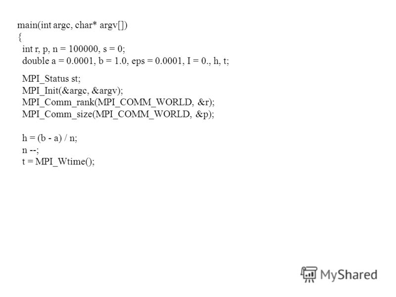 main(int argc, char* argv[]) { int r, p, n = 100000, s = 0; double a = 0.0001, b = 1.0, eps = 0.0001, I = 0., h, t; MPI_Status st; MPI_Init(&argc, &argv); MPI_Comm_rank(MPI_COMM_WORLD, &r); MPI_Comm_size(MPI_COMM_WORLD, &p); h = (b - a) / n; n --; t