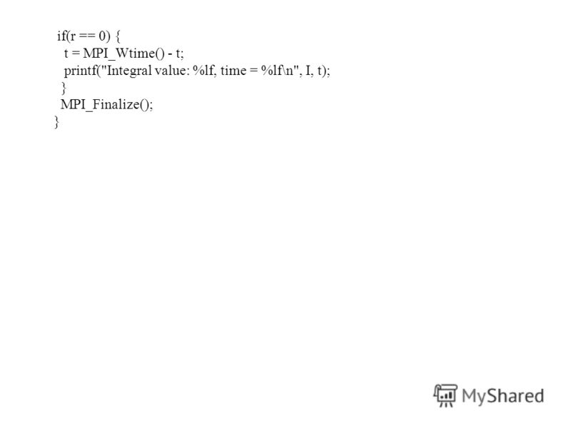 if(r == 0) { t = MPI_Wtime() - t; printf(Integral value: %lf, time = %lf\n, I, t); } MPI_Finalize(); }