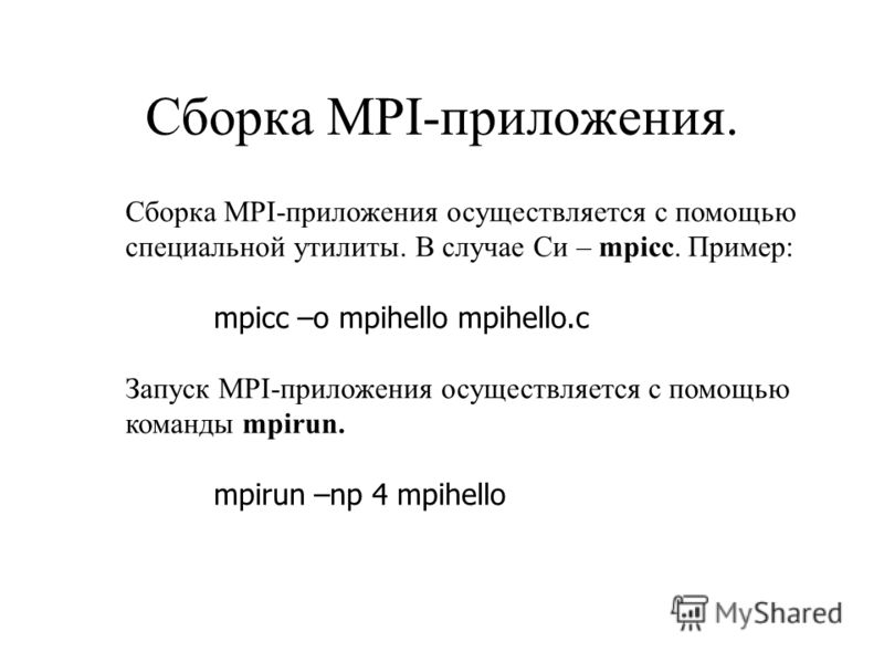Сборка MPI-приложения. Сборка MPI-приложения осуществляется с помощью специальной утилиты. В случае Си – mpicc. Пример: mpicc –o mpihello mpihello.c Запуск MPI-приложения осуществляется с помощью команды mpirun. mpirun –np 4 mpihello