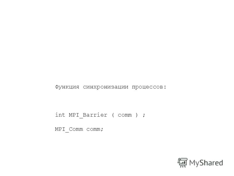 Функция синхронизации процессов: int MPI_Barrier ( comm ) ; MPI_Comm comm;