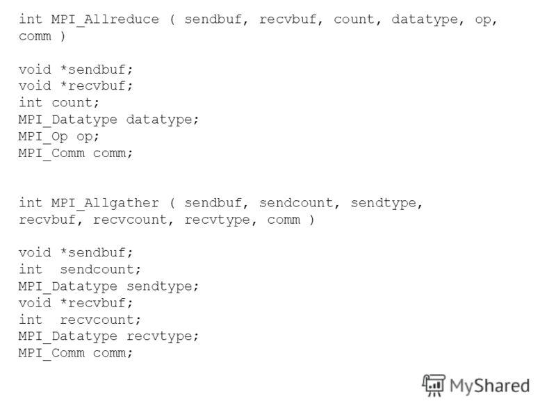 int MPI_Allreduce ( sendbuf, recvbuf, count, datatype, op, comm ) void *sendbuf; void *recvbuf; int count; MPI_Datatype datatype; MPI_Op op; MPI_Comm comm; int MPI_Allgather ( sendbuf, sendcount, sendtype, recvbuf, recvcount, recvtype, comm ) void *s