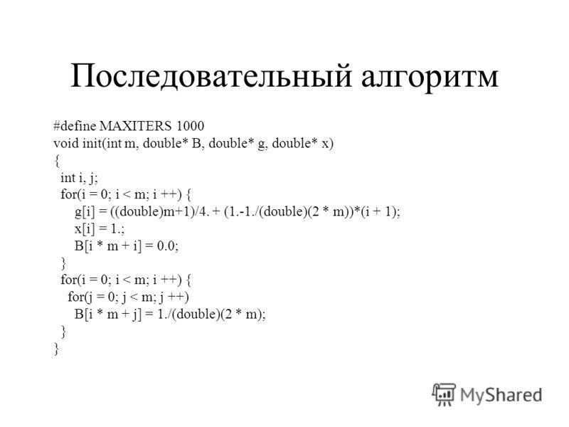 Последовательный алгоритм #define MAXITERS 1000 void init(int m, double* B, double* g, double* x) { int i, j; for(i = 0; i < m; i ++) { g[i] = ((double)m+1)/4. + (1.-1./(double)(2 * m))*(i + 1); x[i] = 1.; B[i * m + i] = 0.0; } for(i = 0; i < m; i ++