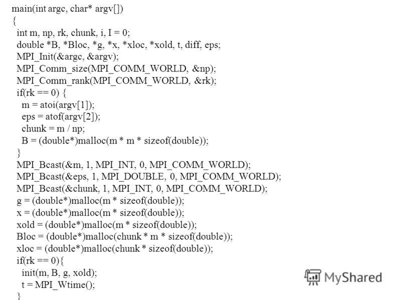 main(int argc, char* argv[]) { int m, np, rk, chunk, i, I = 0; double *B, *Bloc, *g, *x, *xloc, *xold, t, diff, eps; MPI_Init(&argc, &argv); MPI_Comm_size(MPI_COMM_WORLD, &np); MPI_Comm_rank(MPI_COMM_WORLD, &rk); if(rk == 0) { m = atoi(argv[1]); eps