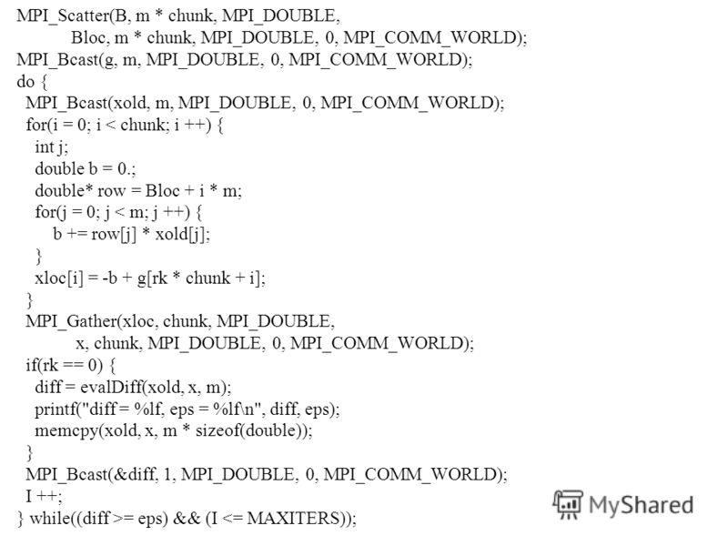 MPI_Scatter(B, m * chunk, MPI_DOUBLE, Bloc, m * chunk, MPI_DOUBLE, 0, MPI_COMM_WORLD); MPI_Bcast(g, m, MPI_DOUBLE, 0, MPI_COMM_WORLD); do { MPI_Bcast(xold, m, MPI_DOUBLE, 0, MPI_COMM_WORLD); for(i = 0; i < chunk; i ++) { int j; double b = 0.; double*