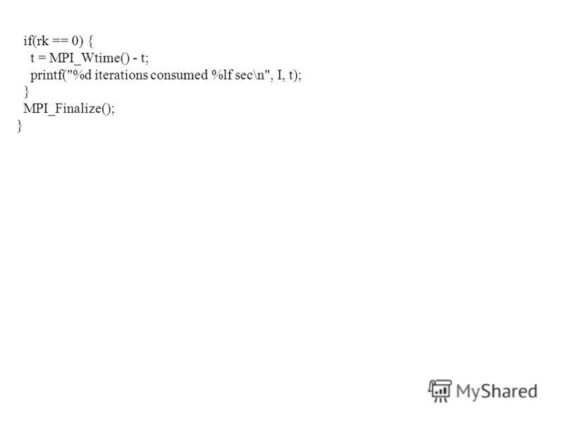 if(rk == 0) { t = MPI_Wtime() - t; printf(%d iterations consumed %lf sec\n, I, t); } MPI_Finalize(); }