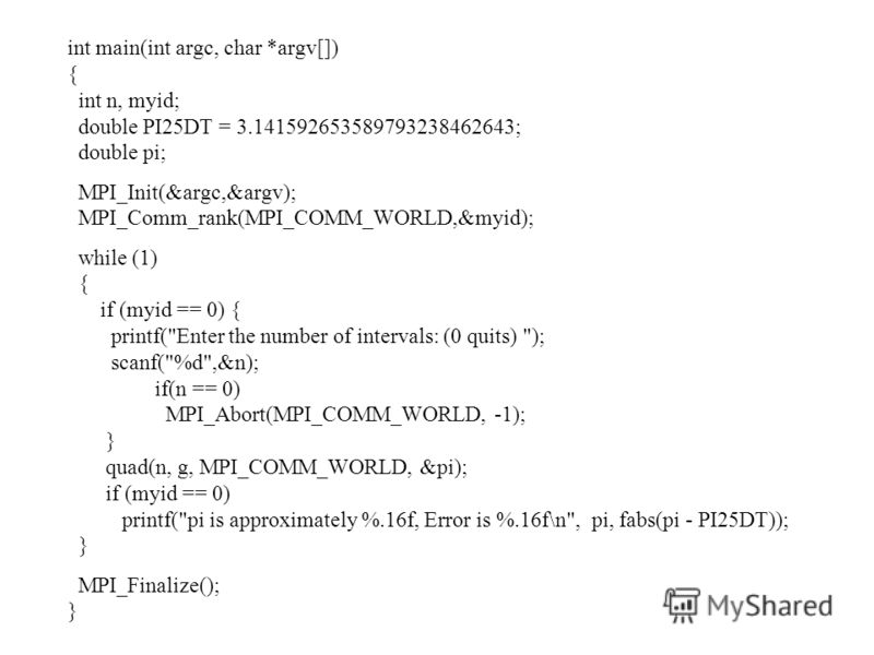int main(int argc, char *argv[]) { int n, myid; double PI25DT = 3.141592653589793238462643; double pi; MPI_Init(&argc,&argv); MPI_Comm_rank(MPI_COMM_WORLD,&myid); while (1) { if (myid == 0) { printf(