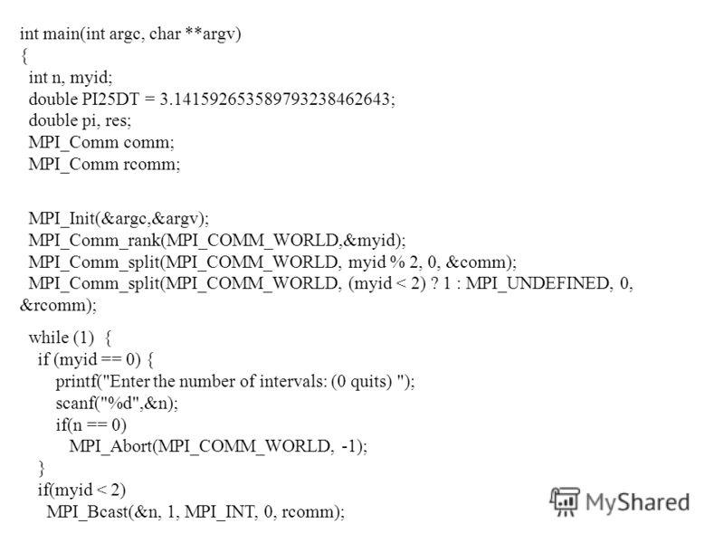 int main(int argc, char **argv) { int n, myid; double PI25DT = 3.141592653589793238462643; double pi, res; MPI_Comm comm; MPI_Comm rcomm; MPI_Init(&argc,&argv); MPI_Comm_rank(MPI_COMM_WORLD,&myid); MPI_Comm_split(MPI_COMM_WORLD, myid % 2, 0, &comm);