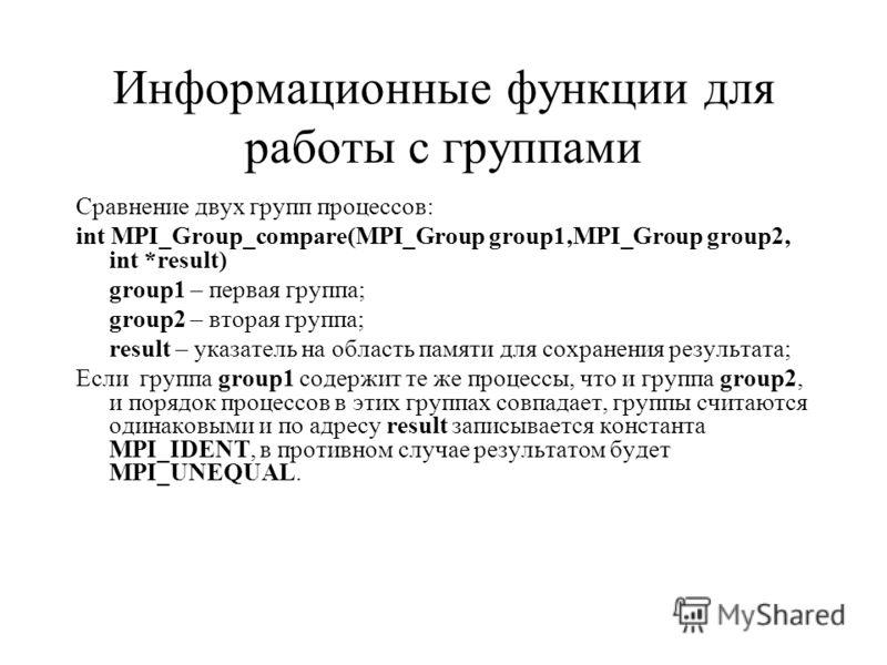 Информационные функции для работы с группами Сравнение двух групп процессов: int MPI_Group_compare(MPI_Group group1,MPI_Group group2, int *result) group1 – первая группа; group2 – вторая группа; result – указатель на область памяти для сохранения рез