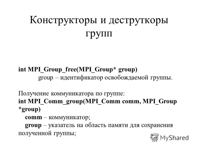 int MPI_Group_free(MPI_Group* group) group – идентификатор освобождаемой группы. Получение коммуникатора по группе: int MPI_Comm_group(MPI_Comm comm, MPI_Group *group) comm – коммуникатор; group – указатель на область памяти для сохранения полученной