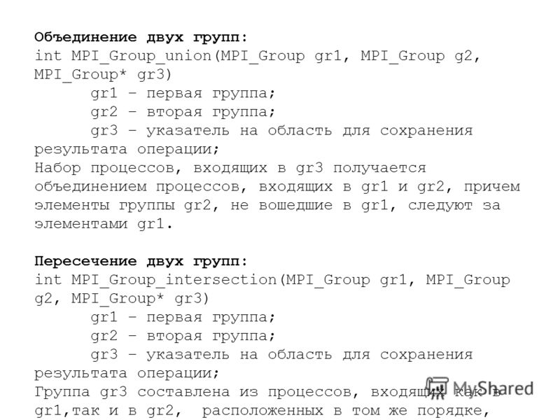 Объединение двух групп: int MPI_Group_union(MPI_Group gr1, MPI_Group g2, MPI_Group* gr3) gr1 – первая группа; gr2 – вторая группа; gr3 – указатель на область для сохранения результата операции; Набор процессов, входящих в gr3 получается объединением