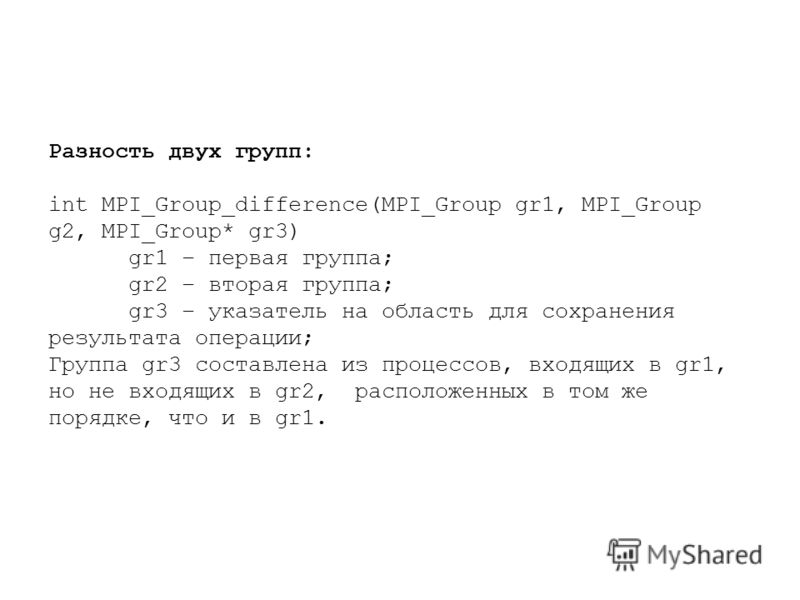 Разность двух групп: int MPI_Group_difference(MPI_Group gr1, MPI_Group g2, MPI_Group* gr3) gr1 – первая группа; gr2 – вторая группа; gr3 – указатель на область для сохранения результата операции; Группа gr3 составлена из процессов, входящих в gr1, но