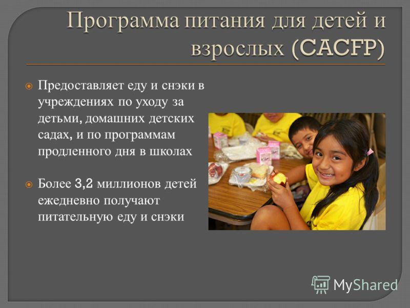 Предоставляет еду и снэки в учреждениях по уходу за детьми, домашних детских садах, и по программам продленного дня в школах Более 3,2 миллионов детей ежедневно получают питательную еду и снэки