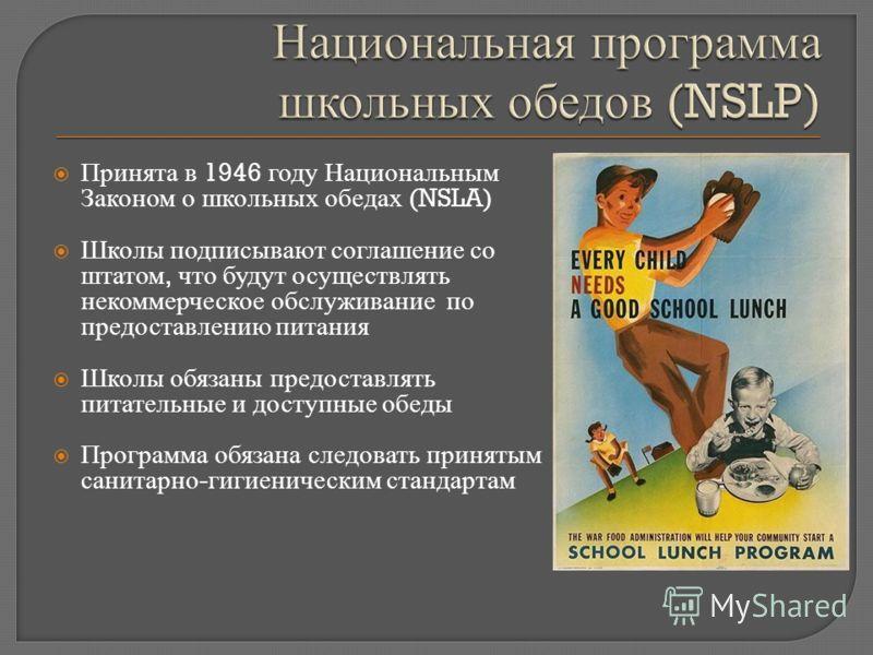 Принята в 1946 году Национальным Законом о школьных обедах (NSLA) Школы подписывают соглашение со штатом, что будут осуществлять некоммерческое обслуживание по предоставлению питания Школы обязаны предоставлять питательные и доступные обеды Программа