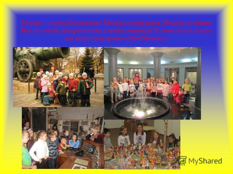 Москва – город образования. Москва театральная. Москва музейная. Все это очень интересно мне и моим ученикам. В этом году в классе мы запустили проект «Моя Москва».