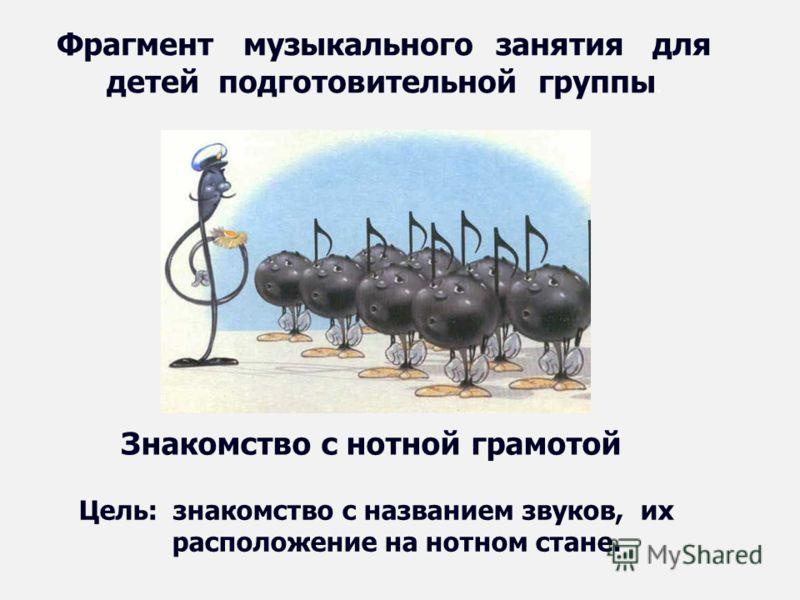 Фрагмент музыкального занятия для детей подготовительной группы. Знакомство с нотной грамотой Цель: знакомство с названием звуков, их расположение на нотном стане.