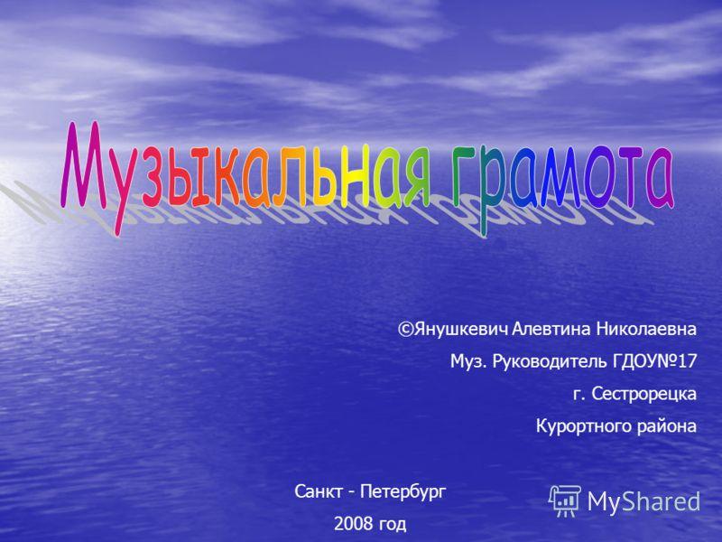 ©Янушкевич Алевтина Николаевна Муз. Руководитель ГДОУ17 г. Сестрорецка Курортного района Санкт - Петербург 2008 год