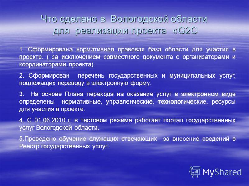 Что сделано в Вологодской области для реализации проекта «G2C 1. Сформирована нормативная правовая база области для участия в проекте. ( за исключением совместного документа с организаторами и координаторами проекта). 2. Сформирован перечень государс