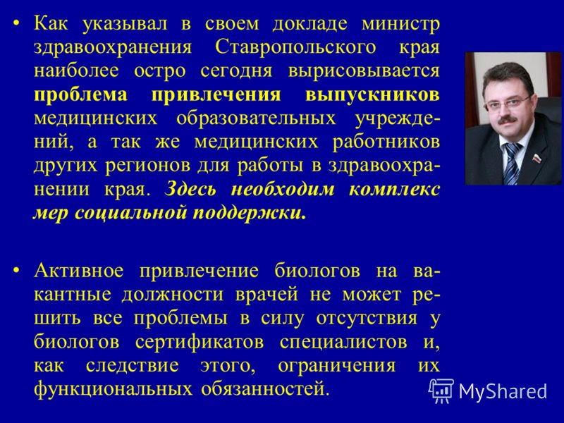 Как указывал в своем докладе министр здравоохранения Ставропольского края наиболее остро сегодня вырисовывается проблема привлечения выпускников медицинских образовательных учрежде- ний, а так же медицинских работников других регионов для работы в зд