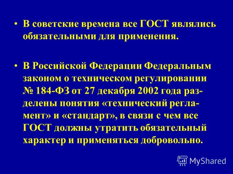В советские времена все ГОСТ являлись обязательными для применения. В Российской Федерации Федеральным законом о техническом регулировании 184-ФЗ от 27 декабря 2002 года раз- делены понятия «технический регла- мент» и «стандарт», в связи с чем все ГО