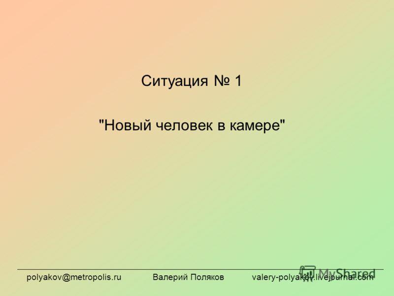 Ситуация 1 Новый человек в камере polyakov@metropolis.ru Валерий Поляков valery-polyakov.livejournal.com