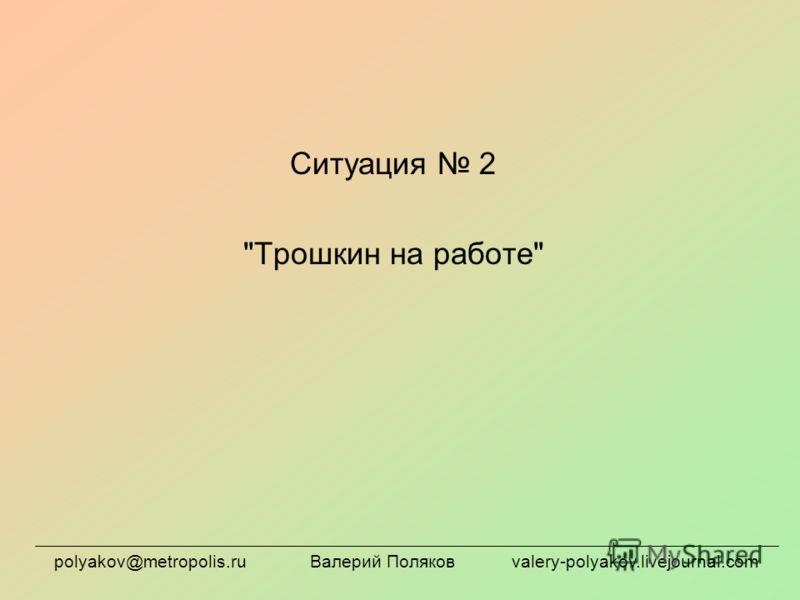 Ситуация 2 Трошкин на работе polyakov@metropolis.ru Валерий Поляков valery-polyakov.livejournal.com