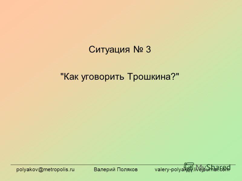 Ситуация 3 Как уговорить Трошкина? polyakov@metropolis.ru Валерий Поляков valery-polyakov.livejournal.com