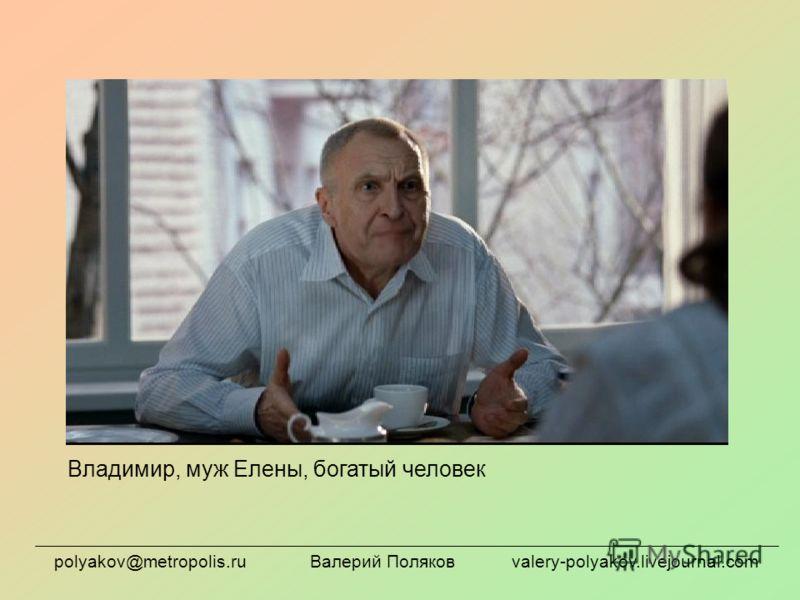 Владимир, муж Елены, богатый человек polyakov@metropolis.ru Валерий Поляков valery-polyakov.livejournal.com