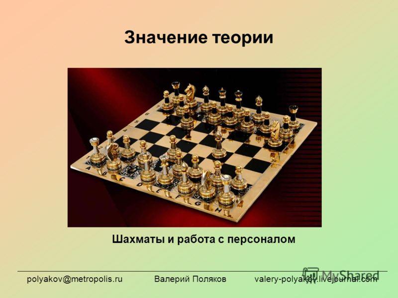 Значение теории Шахматы и работа с персоналом polyakov@metropolis.ru Валерий Поляков valery-polyakov.livejournal.com