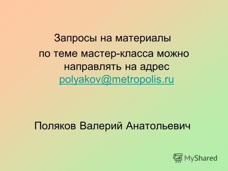 Запросы на материалы по теме мастер-класса можно направлять на адрес polyakov@metropolis.ru polyakov@metropolis.ru Поляков Валерий Анатольевич