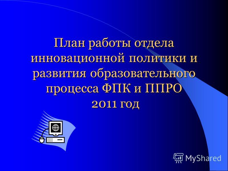 План работы отдела инновационной политики и развития образовательного процесса ФПК и ППРО 2011 год