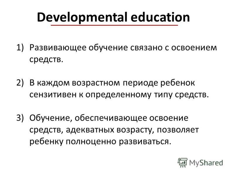 Developmental education 1)Развивающее обучение связано с освоением средств. 2)В каждом возрастном периоде ребенок сензитивен к определенному типу средств. 3)Обучение, обеспечивающее освоение средств, адекватных возрасту, позволяет ребенку полноценно