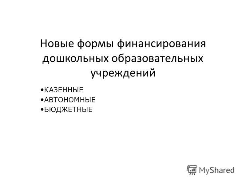 КАЗЕННЫЕ АВТОНОМНЫЕ БЮДЖЕТНЫЕ Новые формы финансирования дошкольных образовательных учреждений