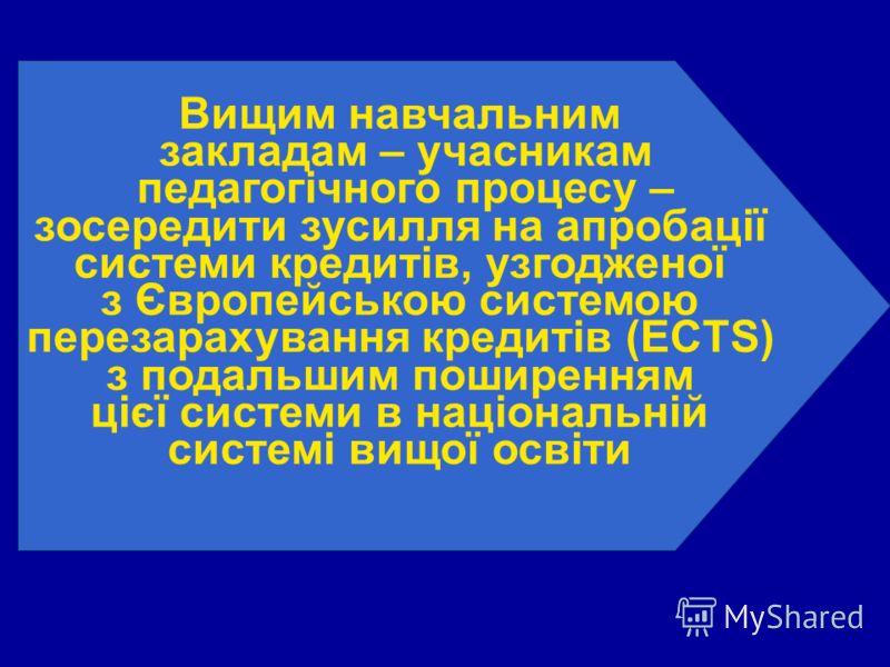 Вищим навчальним закладам – учасникам педагогічного процесу – зосередити зусилля на апробації системи кредитів, узгодженої з Європейською системою перезарахування кредитів (ECTS) з подальшим поширенням цієї системи в національній системі вищої освіти