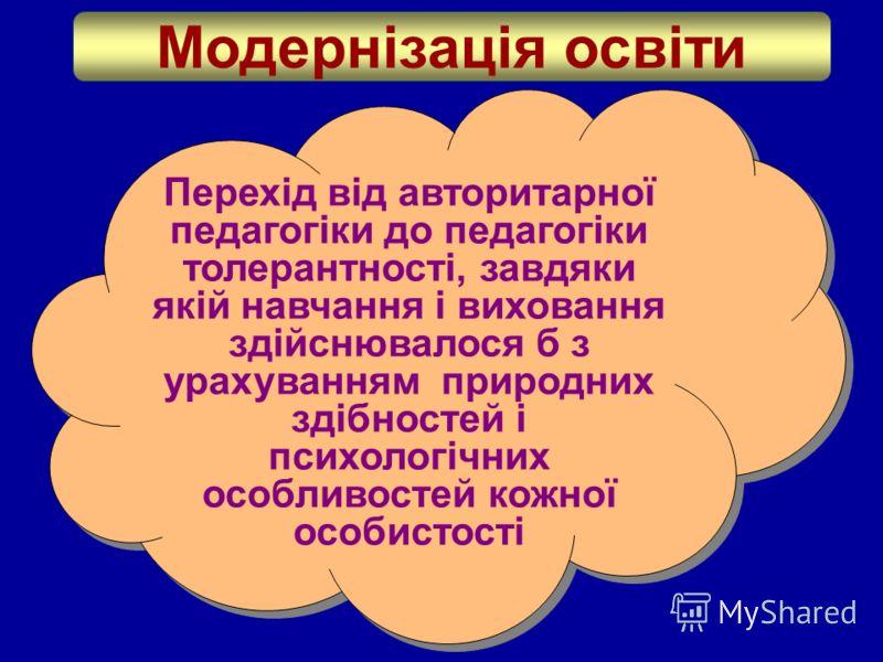 Модернізація освіти Перехід від авторитарної педагогіки до педагогіки толерантності, завдяки якій навчання і виховання здійснювалося б з урахуванням природних здібностей і психологічних особливостей кожної особистості
