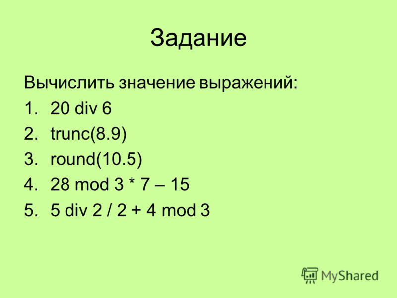 Задание Вычислить значение выражений: 1.20 div 6 2.trunc(8.9) 3.round(10.5) 4.28 mod 3 * 7 – 15 5.5 div 2 / 2 + 4 mod 3