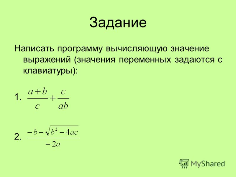 Задание Написать программу вычисляющую значение выражений (значения переменных задаются с клавиатуры): 1. 2.