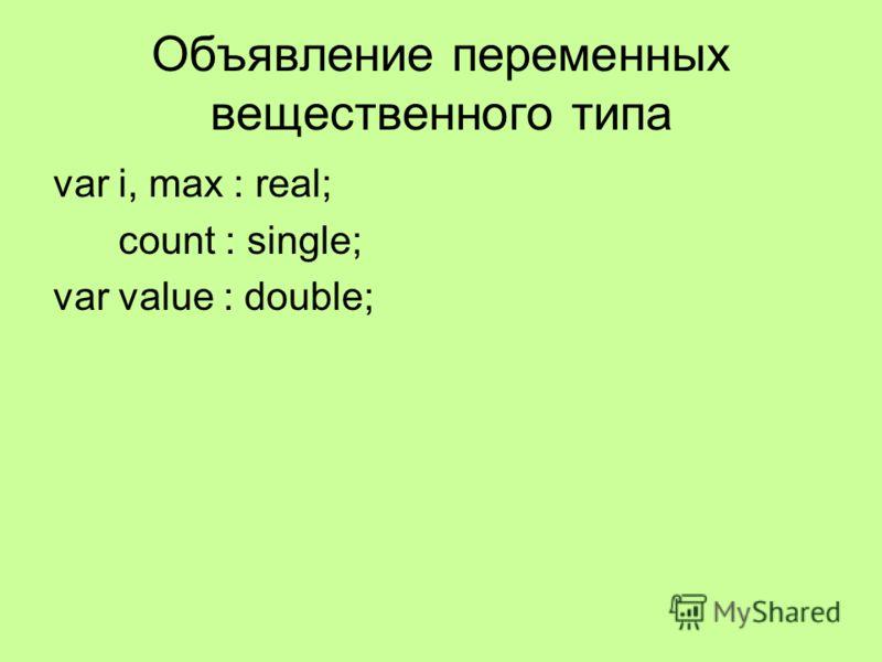Объявление переменных вещественного типа var i, max : real; count : single; var value : double;