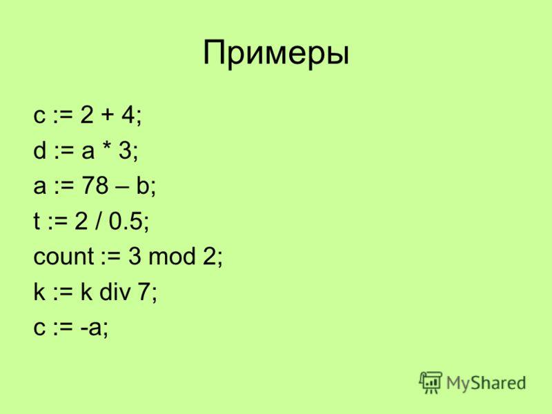 Примеры c := 2 + 4; d := a * 3; a := 78 – b; t := 2 / 0.5; count := 3 mod 2; k := k div 7; c := -a;