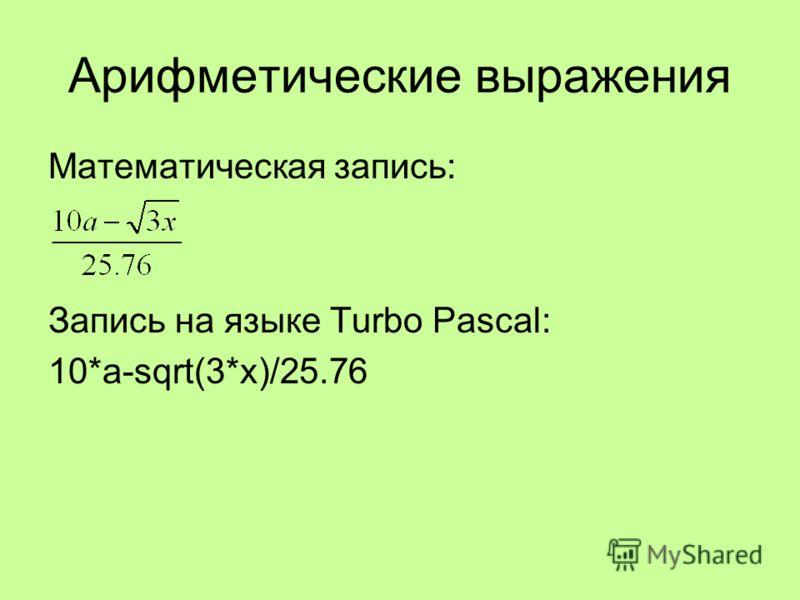 Математическая запись: Запись на языке Turbo Pascal: 10*a-sqrt(3*x)/25.76 Арифметические выражения