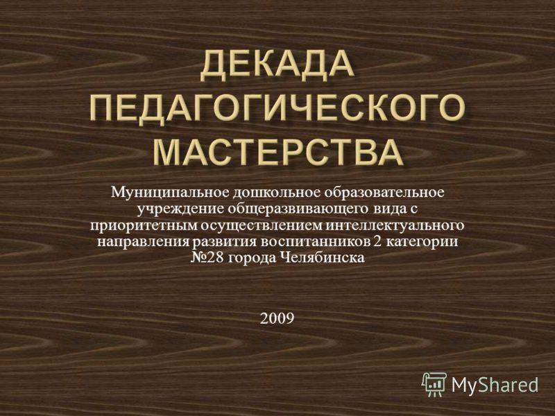 Муниципальное дошкольное образовательное учреждение общеразвивающего вида с приоритетным осуществлением интеллектуального направления развития воспитанников 2 категории 28 города Челябинска 2009
