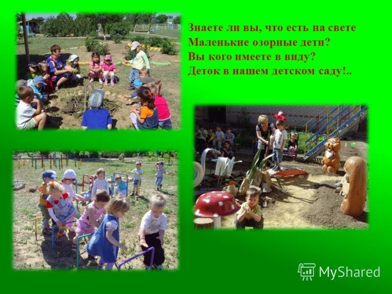 Знаете ли вы, что есть на свете Маленькие озорные дети? Вы кого имеете в виду? Деток в нашем детском саду!..