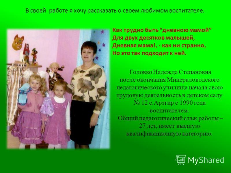 Головко Надежда Степановна после окончания Минераловодского педагогического училища начала свою трудовую деятельность в детском саду 12 с.Арзгир с 1990 года воспитателем. Общий педагогический стаж работы – 27 лет, имеет высшую квалификационную катего