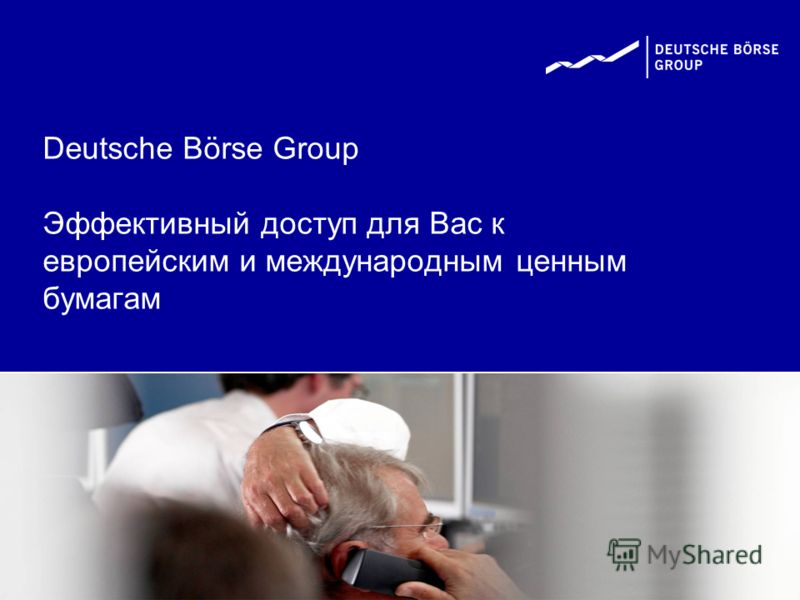 Deutsche Börse Group Эффективный доступ для Вас к европейским и международным ценным бумагам