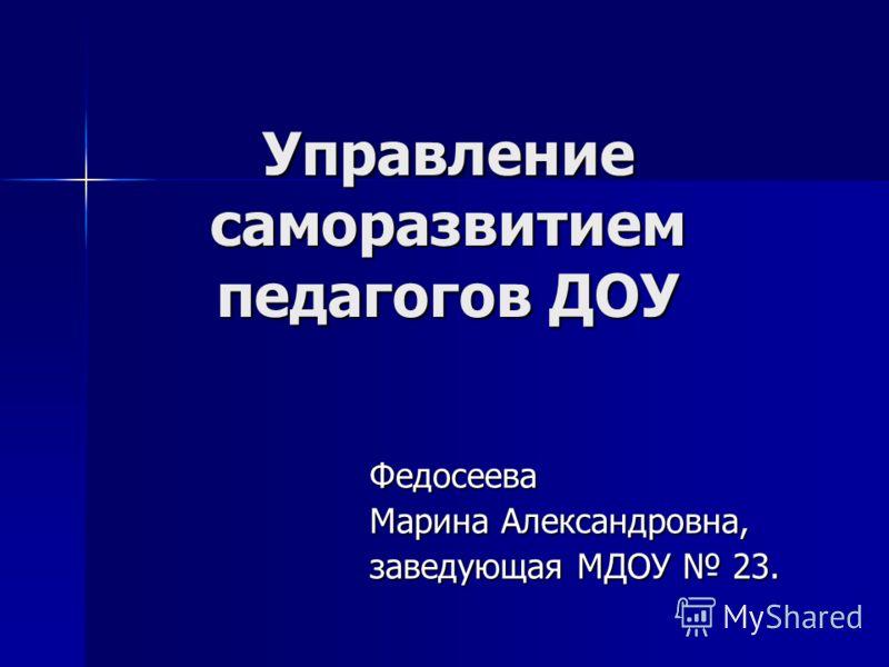 Управление саморазвитием педагогов ДОУ Федосеева Марина Александровна, заведующая МДОУ 23.